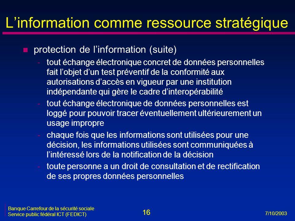 16 7/10/2003 Banque Carrefour de la sécurité sociale Service public fédéral ICT (FEDICT) L'information comme ressource stratégique n protection de l'information (suite) -tout échange électronique concret de données personnelles fait l'objet d'un test préventif de la conformité aux autorisations d'accès en vigueur par une institution indépendante qui gère le cadre d'interopérabilité -tout échange électronique de données personnelles est loggé pour pouvoir tracer éventuellement ultérieurement un usage impropre -chaque fois que les informations sont utilisées pour une décision, les informations utilisées sont communiquées à l'intéressé lors de la notification de la décision -toute personne a un droit de consultation et de rectification de ses propres données personnelles