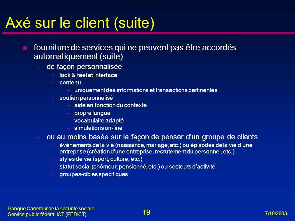 19 7/10/2003 Banque Carrefour de la sécurité sociale Service public fédéral ICT (FEDICT) Axé sur le client (suite) n fourniture de services qui ne peu