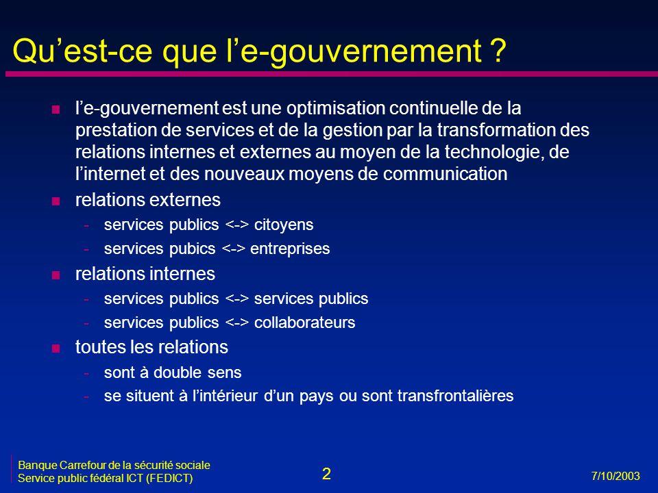2 7/10/2003 Banque Carrefour de la sécurité sociale Service public fédéral ICT (FEDICT) Qu'est-ce que l'e-gouvernement ? n l'e-gouvernement est une op