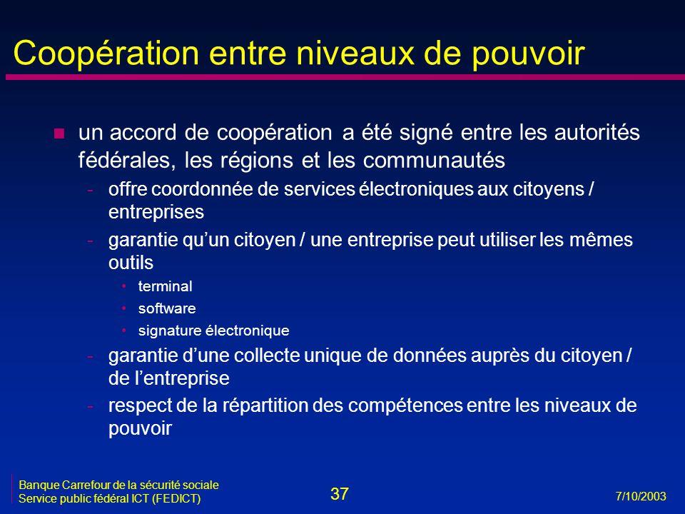 37 7/10/2003 Banque Carrefour de la sécurité sociale Service public fédéral ICT (FEDICT) Coopération entre niveaux de pouvoir n un accord de coopérati