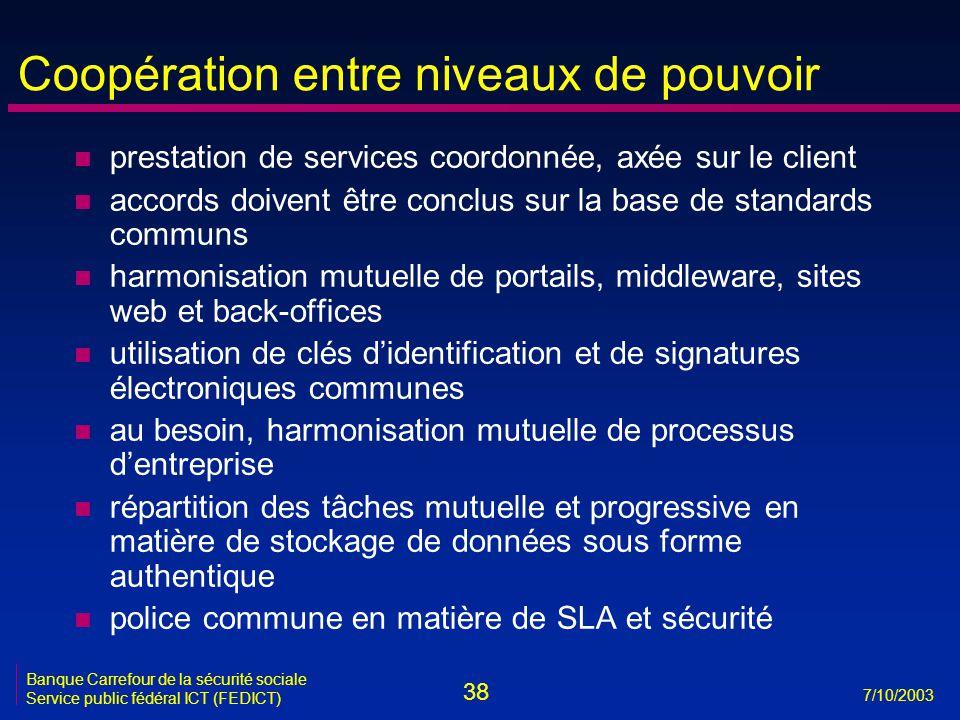 38 7/10/2003 Banque Carrefour de la sécurité sociale Service public fédéral ICT (FEDICT) Coopération entre niveaux de pouvoir n prestation de services