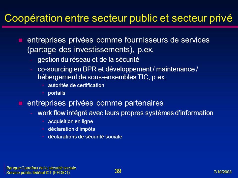 39 7/10/2003 Banque Carrefour de la sécurité sociale Service public fédéral ICT (FEDICT) Coopération entre secteur public et secteur privé n entreprises privées comme fournisseurs de services (partage des investissements), p.ex.