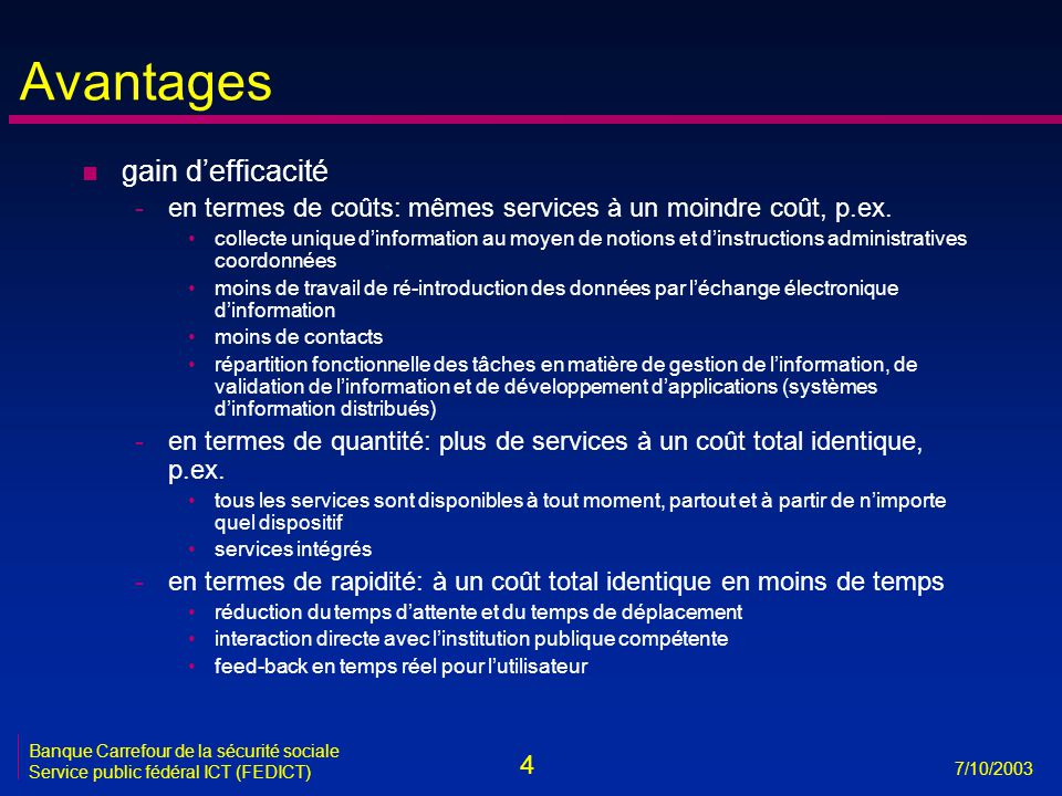 4 7/10/2003 Banque Carrefour de la sécurité sociale Service public fédéral ICT (FEDICT) Avantages n gain d'efficacité -en termes de coûts: mêmes services à un moindre coût, p.ex.