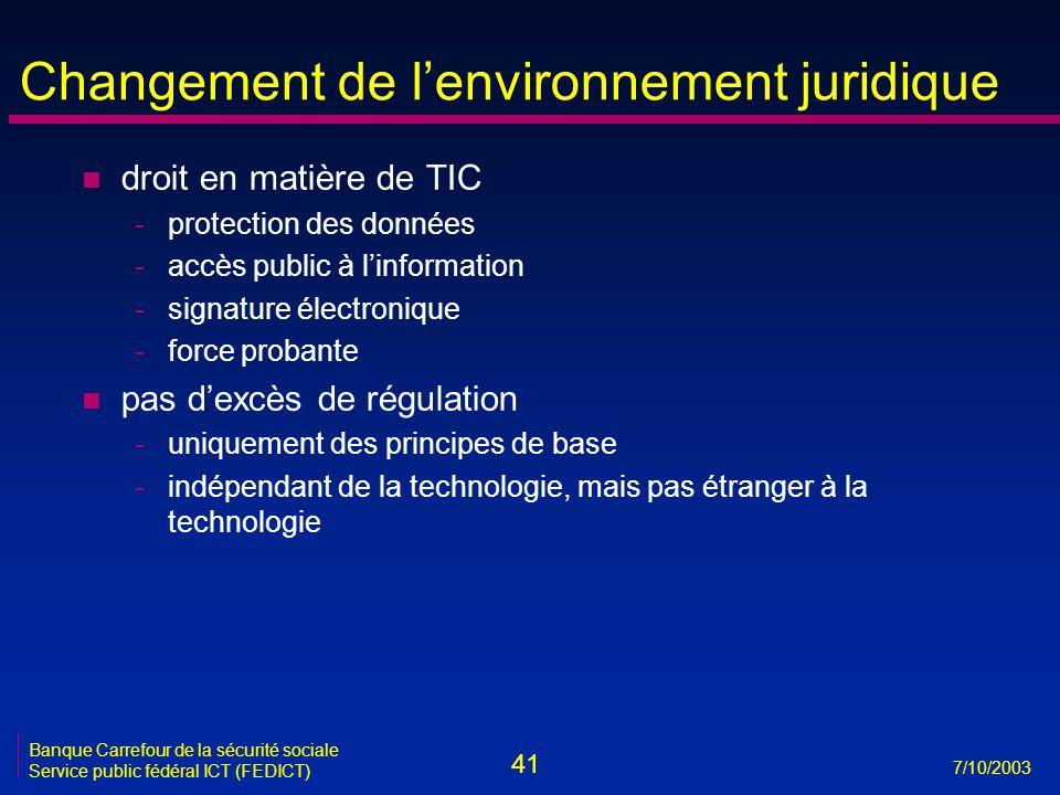 41 7/10/2003 Banque Carrefour de la sécurité sociale Service public fédéral ICT (FEDICT) Changement de l'environnement juridique n droit en matière de TIC -protection des données -accès public à l'information -signature électronique -force probante n pas d'excès de régulation -uniquement des principes de base -indépendant de la technologie, mais pas étranger à la technologie