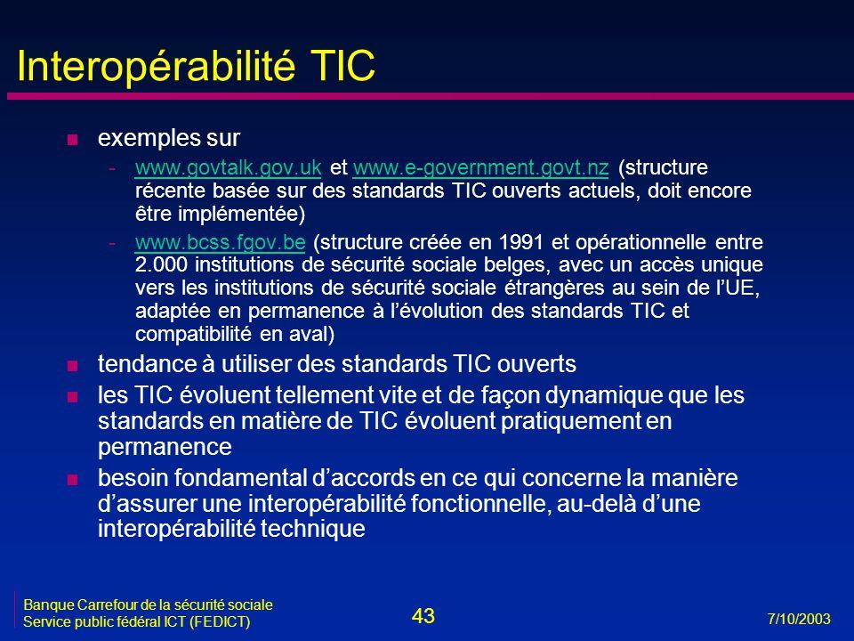 43 7/10/2003 Banque Carrefour de la sécurité sociale Service public fédéral ICT (FEDICT) Interopérabilité TIC n exemples sur -www.govtalk.gov.uk et www.e-government.govt.nz (structure récente basée sur des standards TIC ouverts actuels, doit encore être implémentée)www.govtalk.gov.ukwww.e-government.govt.nz -www.bcss.fgov.be (structure créée en 1991 et opérationnelle entre 2.000 institutions de sécurité sociale belges, avec un accès unique vers les institutions de sécurité sociale étrangères au sein de l'UE, adaptée en permanence à l'évolution des standards TIC et compatibilité en aval)www.bcss.fgov.be n tendance à utiliser des standards TIC ouverts n les TIC évoluent tellement vite et de façon dynamique que les standards en matière de TIC évoluent pratiquement en permanence n besoin fondamental d'accords en ce qui concerne la manière d'assurer une interopérabilité fonctionnelle, au-delà d'une interopérabilité technique