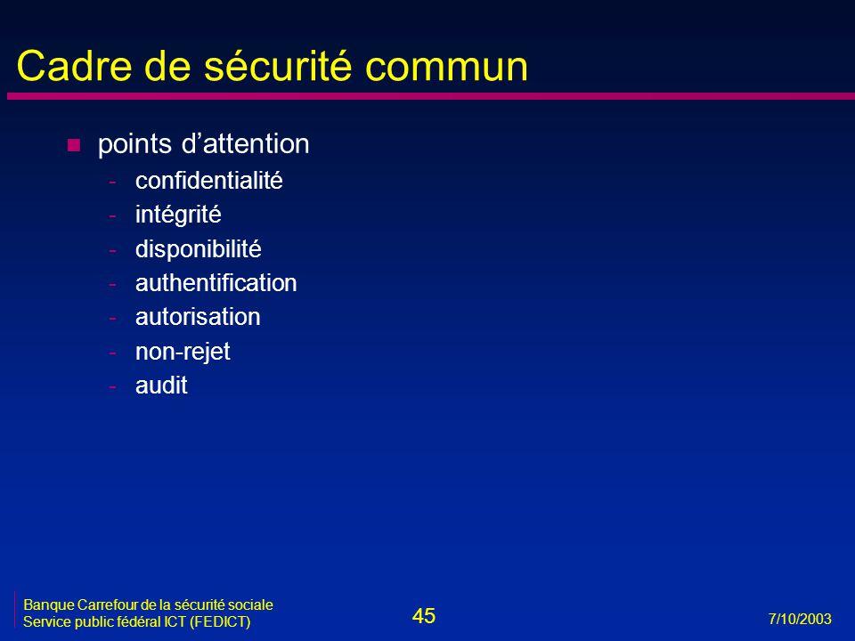 45 7/10/2003 Banque Carrefour de la sécurité sociale Service public fédéral ICT (FEDICT) Cadre de sécurité commun n points d'attention -confidentialité -intégrité -disponibilité -authentification -autorisation -non-rejet -audit