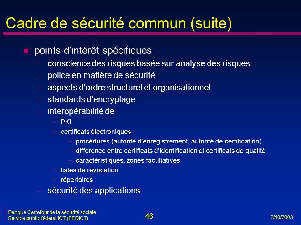46 7/10/2003 Banque Carrefour de la sécurité sociale Service public fédéral ICT (FEDICT) Cadre de sécurité commun (suite) n points d'intérêt spécifiques -conscience des risques basée sur analyse des risques -police en matière de sécurité -aspects d'ordre structurel et organisationnel -standards d'encryptage -interopérabilité de •PKI •certificats électroniques –procédures (autorité d'enregistrement, autorité de certification) –différence entre certificats d'identification et certificats de qualité –caractéristiques, zones facultatives •listes de révocation •répertoires -sécurité des applications