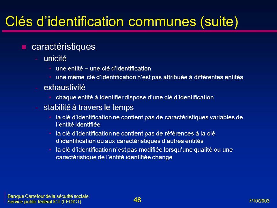 48 7/10/2003 Banque Carrefour de la sécurité sociale Service public fédéral ICT (FEDICT) Clés d'identification communes (suite) n caractéristiques -unicité •une entité – une clé d'identification •une même clé d'identification n'est pas attribuée à différentes entités -exhaustivité •chaque entité à identifier dispose d'une clé d'identification -stabilité à travers le temps •la clé d'identification ne contient pas de caractéristiques variables de l'entité identifiée •la clé d'identification ne contient pas de références à la clé d'identification ou aux caractéristiques d'autres entités •la clé d'identification n'est pas modifiée lorsqu'une qualité ou une caractéristique de l'entité identifiée change