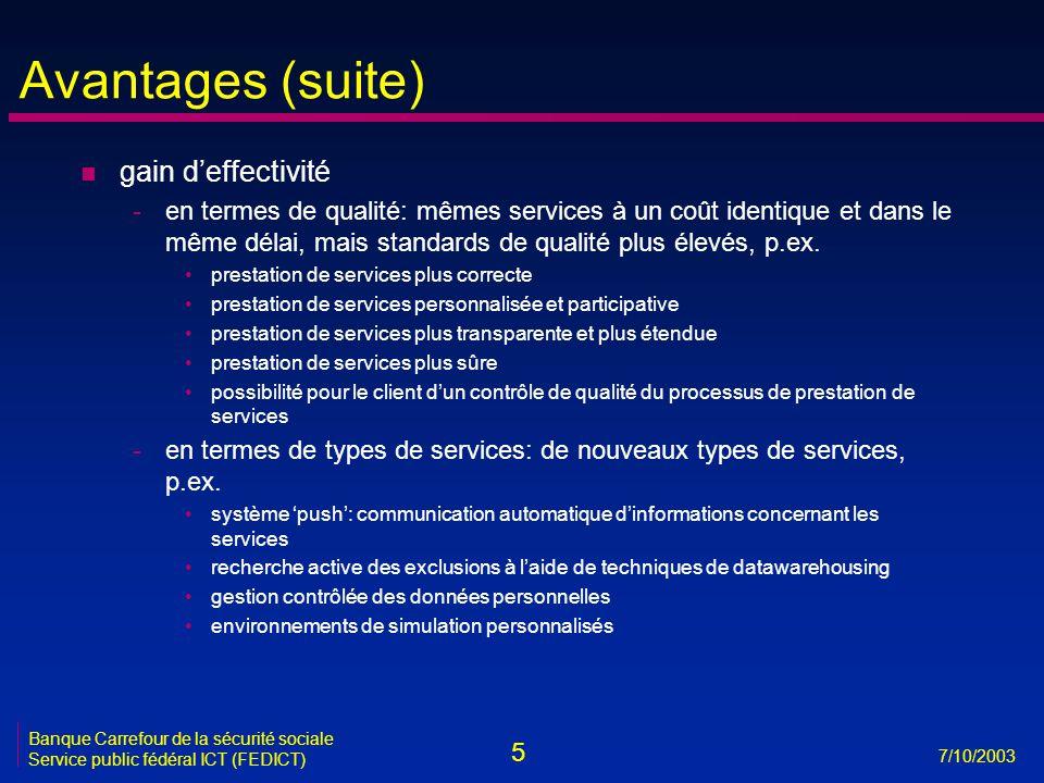 5 7/10/2003 Banque Carrefour de la sécurité sociale Service public fédéral ICT (FEDICT) Avantages (suite) n gain d'effectivité -en termes de qualité: mêmes services à un coût identique et dans le même délai, mais standards de qualité plus élevés, p.ex.