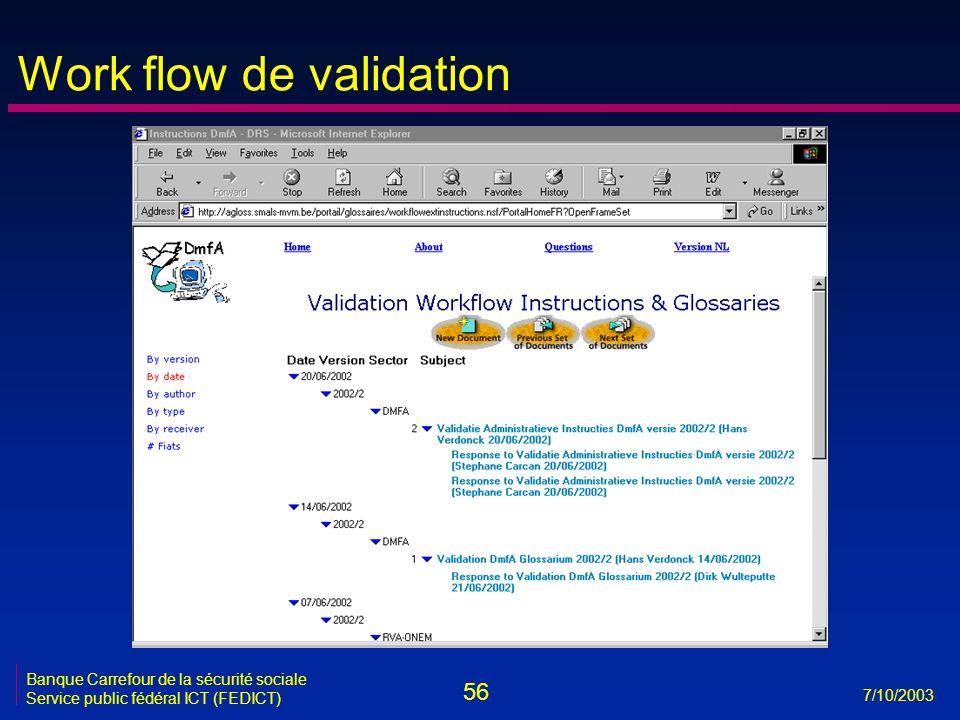 56 7/10/2003 Banque Carrefour de la sécurité sociale Service public fédéral ICT (FEDICT) Work flow de validation