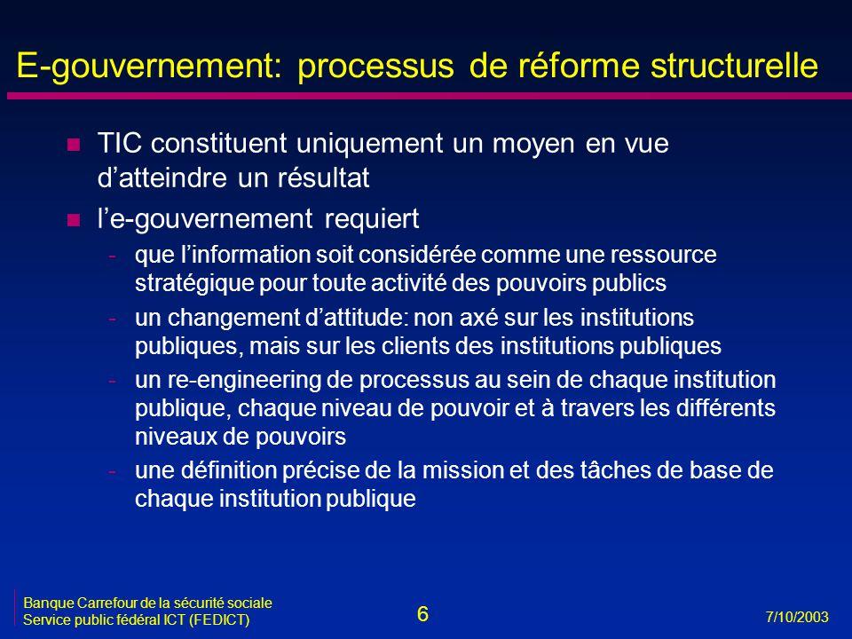 6 7/10/2003 Banque Carrefour de la sécurité sociale Service public fédéral ICT (FEDICT) E-gouvernement: processus de réforme structurelle n TIC consti