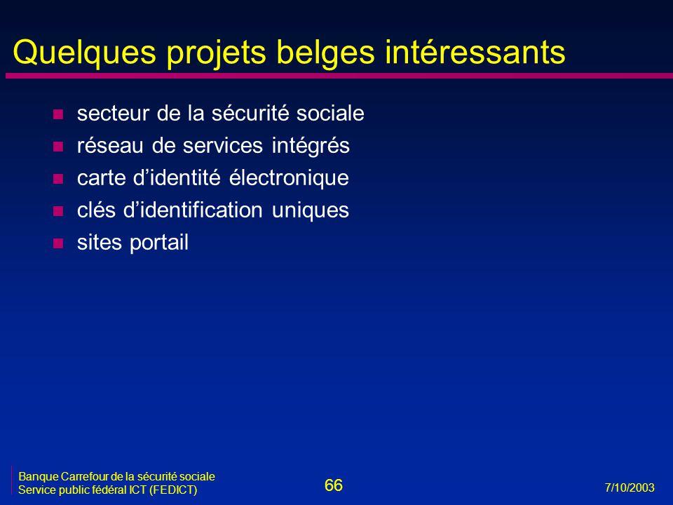 66 7/10/2003 Banque Carrefour de la sécurité sociale Service public fédéral ICT (FEDICT) Quelques projets belges intéressants n secteur de la sécurité