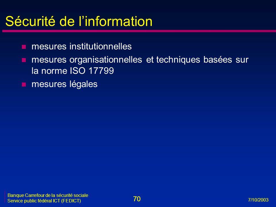 70 7/10/2003 Banque Carrefour de la sécurité sociale Service public fédéral ICT (FEDICT) Sécurité de l'information n mesures institutionnelles n mesures organisationnelles et techniques basées sur la norme ISO 17799 n mesures légales