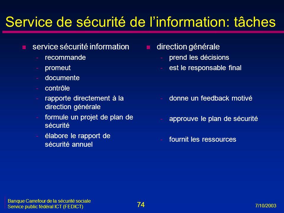 74 7/10/2003 Banque Carrefour de la sécurité sociale Service public fédéral ICT (FEDICT) Service de sécurité de l'information: tâches n service sécurité information -recommande -promeut -documente -contrôle -rapporte directement à la direction générale -formule un projet de plan de sécurité -élabore le rapport de sécurité annuel n direction générale -prend les décisions -est le responsable final -donne un feedback motivé -approuve le plan de sécurité -fournit les ressources