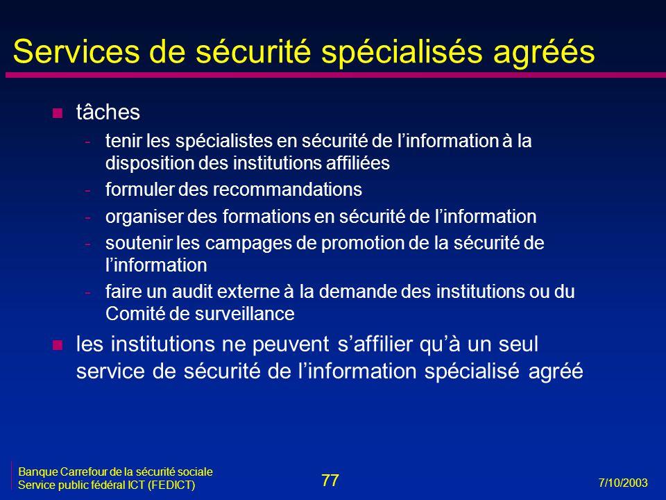 77 7/10/2003 Banque Carrefour de la sécurité sociale Service public fédéral ICT (FEDICT) n tâches -tenir les spécialistes en sécurité de l'information à la disposition des institutions affiliées -formuler des recommandations -organiser des formations en sécurité de l'information -soutenir les campages de promotion de la sécurité de l'information -faire un audit externe à la demande des institutions ou du Comité de surveillance n les institutions ne peuvent s'affilier qu'à un seul service de sécurité de l'information spécialisé agréé Services de sécurité spécialisés agréés