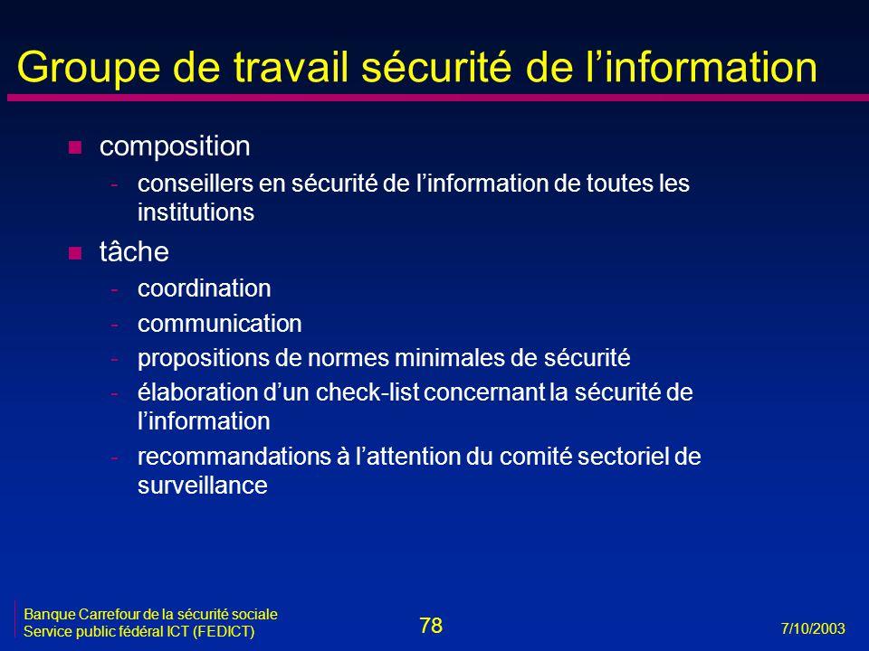 78 7/10/2003 Banque Carrefour de la sécurité sociale Service public fédéral ICT (FEDICT) Groupe de travail sécurité de l'information n composition -conseillers en sécurité de l'information de toutes les institutions n tâche -coordination -communication -propositions de normes minimales de sécurité -élaboration d'un check-list concernant la sécurité de l'information -recommandations à l'attention du comité sectoriel de surveillance