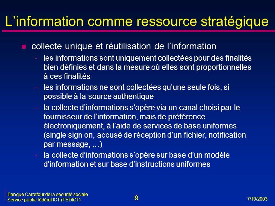 9 7/10/2003 Banque Carrefour de la sécurité sociale Service public fédéral ICT (FEDICT) L'information comme ressource stratégique n collecte unique et réutilisation de l'information -les informations sont uniquement collectées pour des finalités bien définies et dans la mesure où elles sont proportionnelles à ces finalités -les informations ne sont collectées qu'une seule fois, si possible à la source authentique -la collecte d'informations s'opère via un canal choisi par le fournisseur de l'information, mais de préférence électroniquement, à l'aide de services de base uniformes (single sign on, accusé de réception d'un fichier, notification par message, …) -la collecte d'informations s'opère sur base d'un modèle d'information et sur base d'instructions uniformes