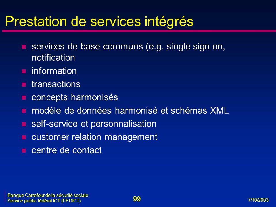 99 7/10/2003 Banque Carrefour de la sécurité sociale Service public fédéral ICT (FEDICT) Prestation de services intégrés n services de base communs (e.g.