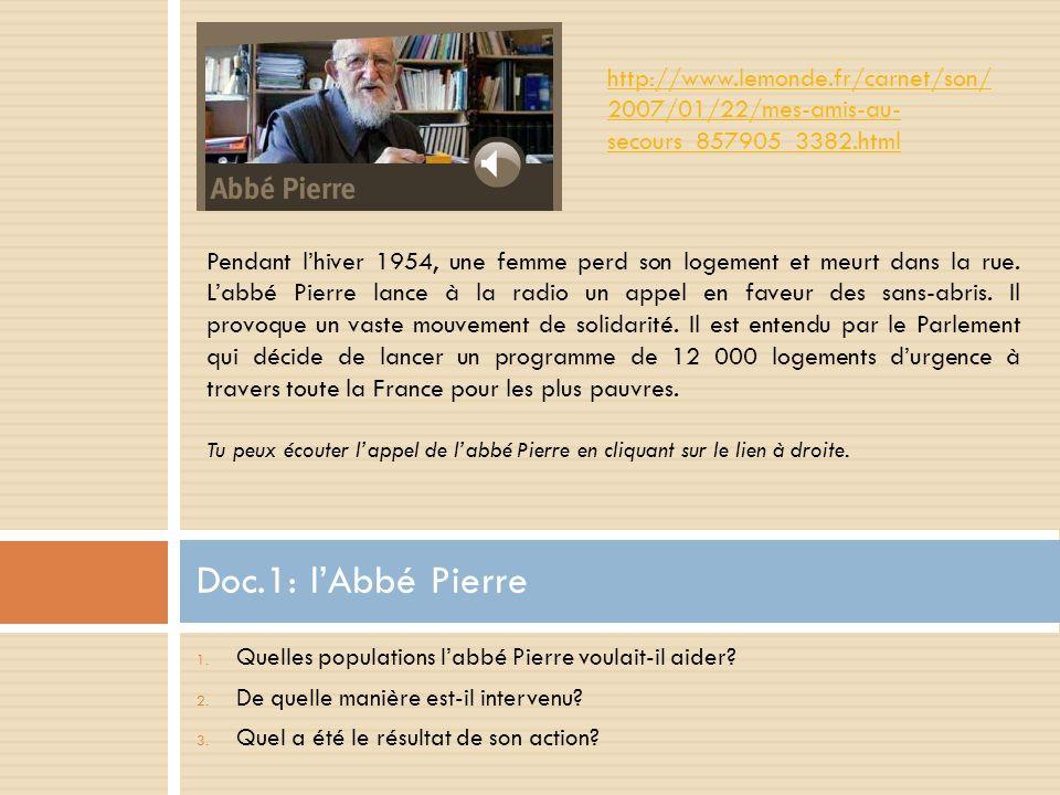 1. Quelles populations l'abbé Pierre voulait-il aider? 2. De quelle manière est-il intervenu? 3. Quel a été le résultat de son action? Doc.1: l'Abbé P