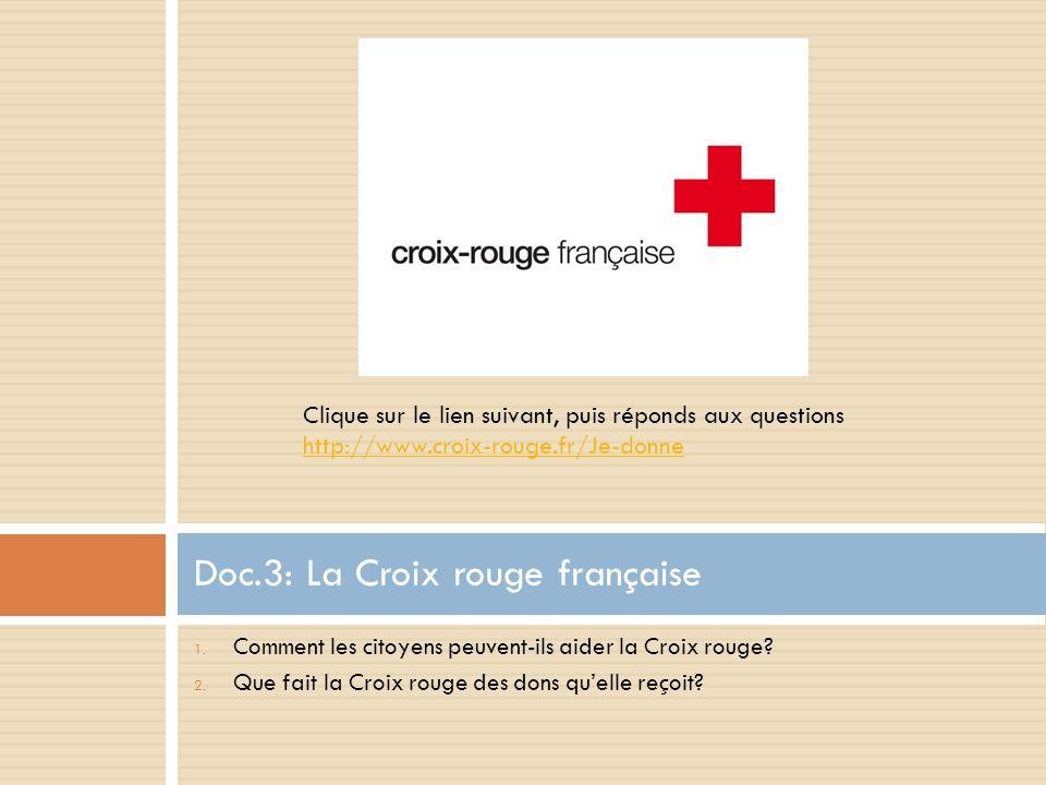 1. Comment les citoyens peuvent-ils aider la Croix rouge? 2. Que fait la Croix rouge des dons qu'elle reçoit? Doc.3: La Croix rouge française Clique s