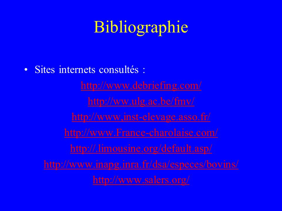 Bibliographie •Sites internets consultés : http://www.debriefing.com/ http://ww.ulg.ac.be/fmv/ http://www,inst-elevage.asso.fr/ http://www.France-charolaise.com/ http://.limousine.org/default.asp/ http://www.inapg.inra.fr/dsa/especes/bovins/ http://www.salers.org/