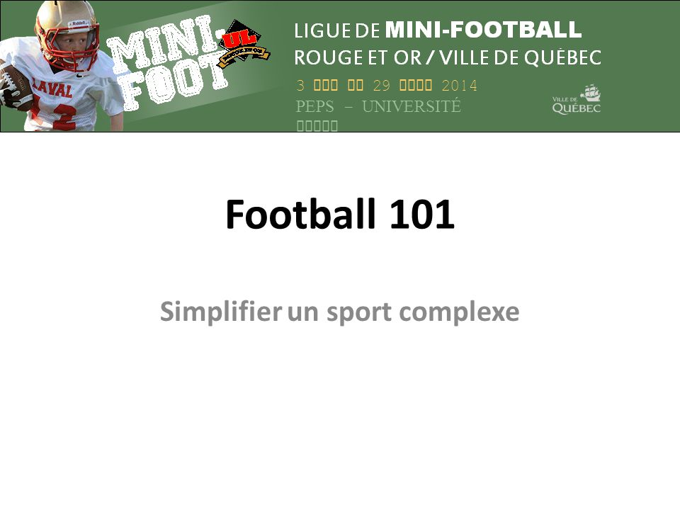 Football 101 Simplifier un sport complexe 3 MAI AU 29 JUIN 2014 PEPS – UNIVERSITÉ LAVAL