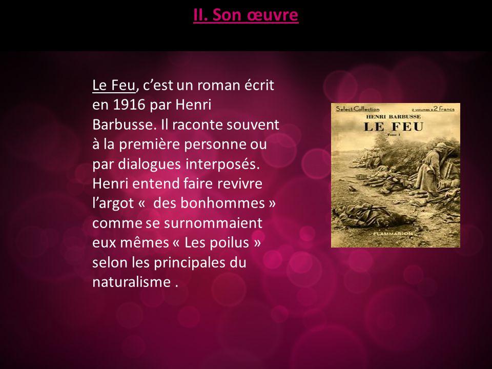 II. Son œuvre Le Feu, c'est un roman écrit en 1916 par Henri Barbusse. Il raconte souvent à la première personne ou par dialogues interposés. Henri en
