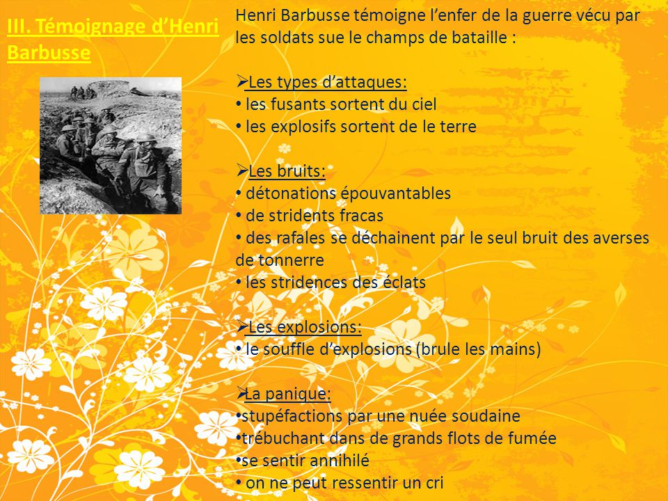 III. Témoignage d'Henri Barbusse Henri Barbusse témoigne l'enfer de la guerre vécu par les soldats sue le champs de bataille :  Les types d'attaques: