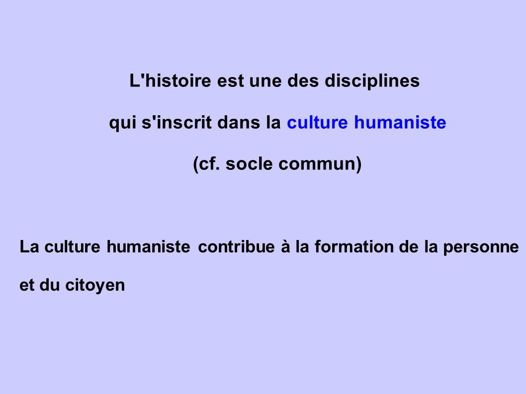 L'histoire est une des disciplines qui s'inscrit dans la culture humaniste (cf. socle commun) La culture humaniste contribue à la formation de la per