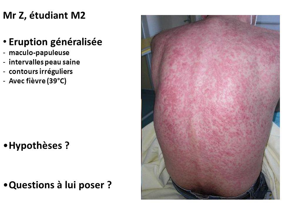 Mr Z, étudiant M2 • Eruption généralisée -maculo-papuleuse -intervalles peau saine -contours irréguliers -Avec fièvre (39°C) •Hypothèses ? •Questions