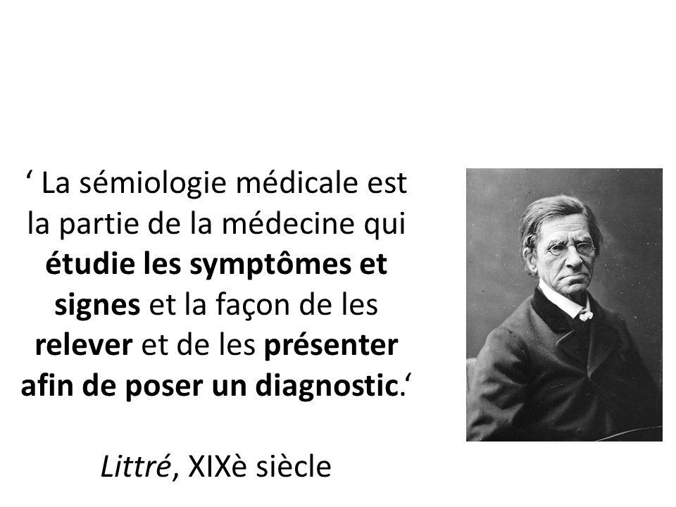 ' La sémiologie médicale est la partie de la médecine qui étudie les symptômes et signes et la façon de les relever et de les présenter afin de poser