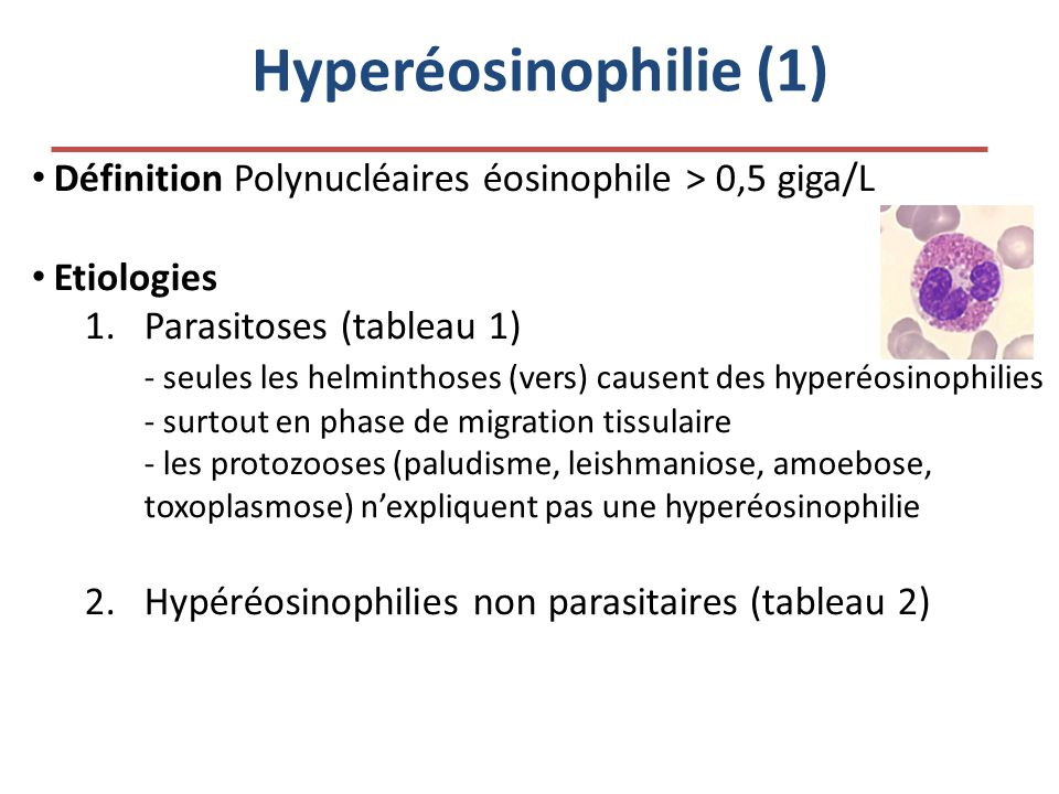 Hyperéosinophilie (1) • Définition Polynucléaires éosinophile > 0,5 giga/L • Etiologies 1.Parasitoses (tableau 1) - seules les helminthoses (vers) cau