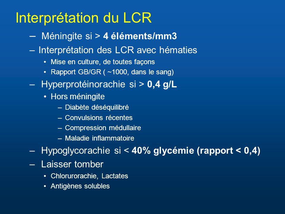 Interprétation du LCR – Méningite si > 4 éléments/mm3 –Interprétation des LCR avec hématies •Mise en culture, de toutes façons •Rapport GB/GR ( ~1000, dans le sang) – Hyperprotéinorachie si > 0,4 g/L •Hors méningite –Diabète déséquilibré –Convulsions récentes –Compression médullaire –Maladie inflammatoire – Hypoglycorachie si < 40% glycémie (rapport < 0,4) – Laisser tomber •Chlorurorachie, Lactates •Antigènes solubles