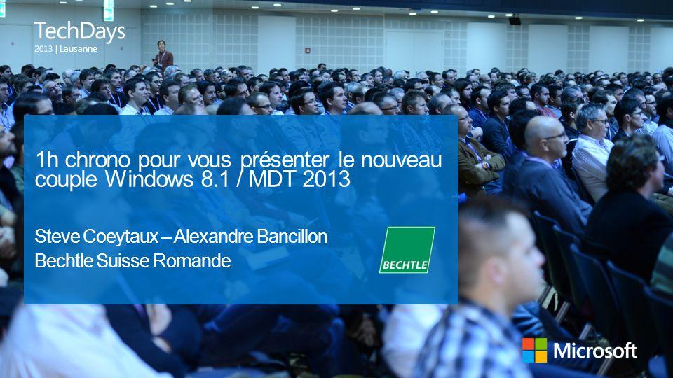 | Lausanne 1h chrono pour vous présenter le nouveau couple Windows 8.1 / MDT 2013 Steve Coeytaux – Alexandre Bancillon Bechtle Suisse Romande