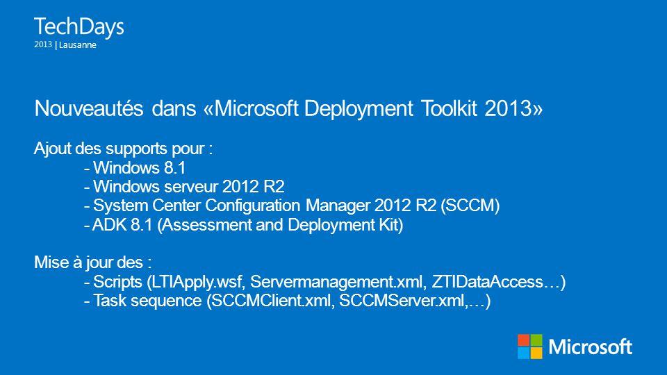 | Lausanne Nouveautés dans «Microsoft Deployment Toolkit 2013» Ajout des supports pour : - Windows 8.1 - Windows serveur 2012 R2 - System Center Confi