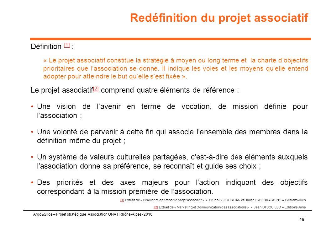 Argo&Siloe – Projet stratégique Association UNAT Rhône-Alpes- 2010 16 Définition [1] : [1] « Le projet associatif constitue la stratégie à moyen ou long terme et la charte d'objectifs prioritaires que l'association se donne.