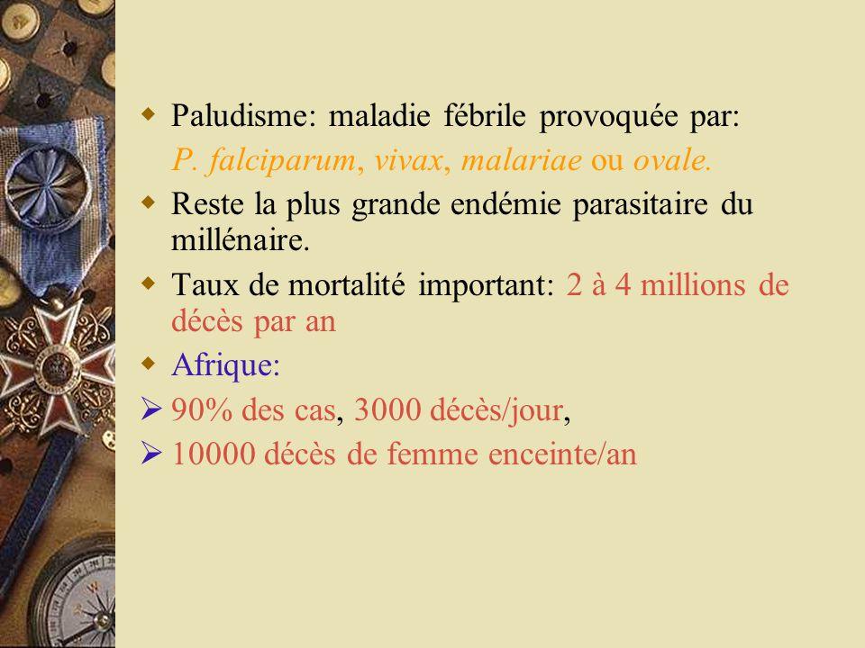  Paludisme: maladie fébrile provoquée par: P. falciparum, vivax, malariae ou ovale.  Reste la plus grande endémie parasitaire du millénaire.  Taux