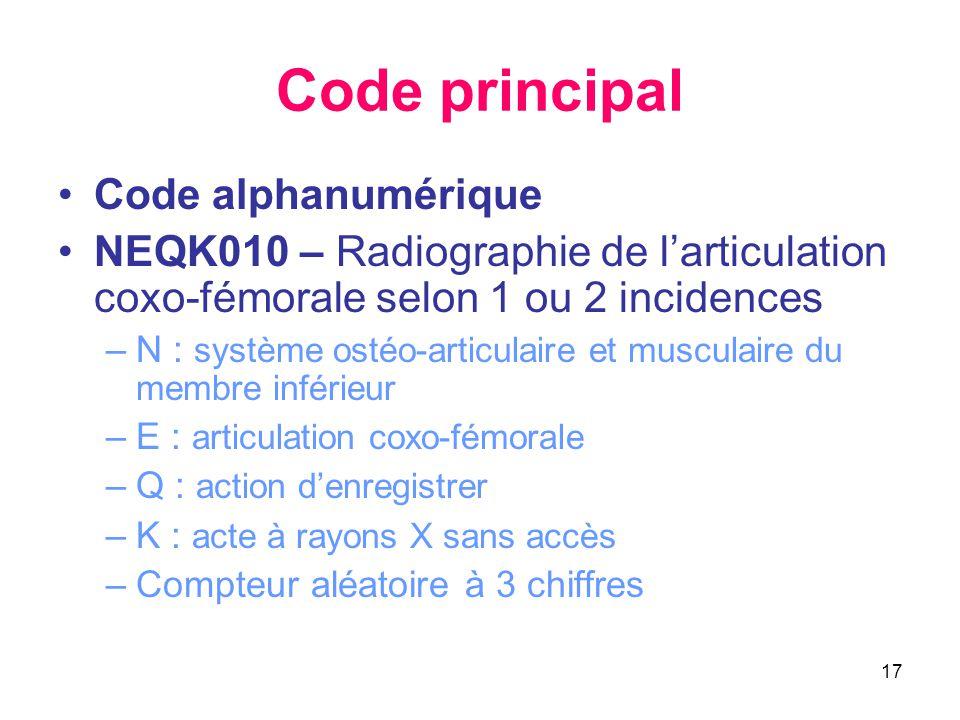 17 Code principal •Code alphanumérique •NEQK010 – Radiographie de l'articulation coxo-fémorale selon 1 ou 2 incidences –N : système ostéo-articulaire