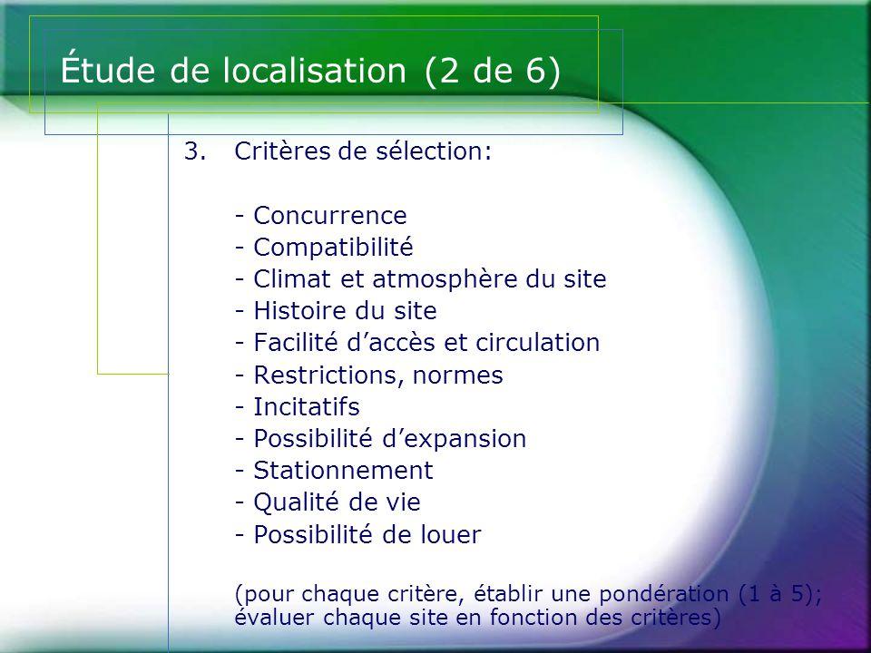 Étude de localisation (2 de 6) 3.Critères de sélection: - Concurrence - Compatibilité - Climat et atmosphère du site - Histoire du site - Facilité d'a