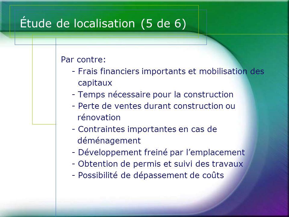 Étude de localisation (5 de 6) Par contre: - Frais financiers importants et mobilisation des capitaux - Temps nécessaire pour la construction - Perte