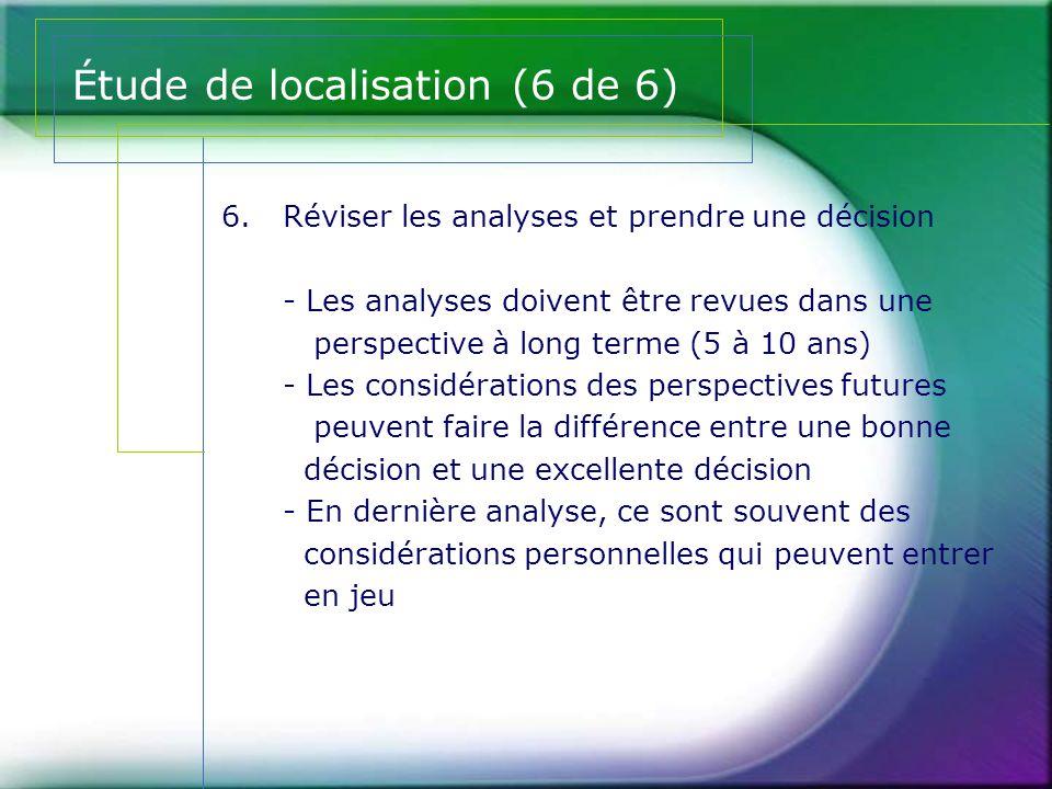 Étude de localisation (6 de 6) 6.Réviser les analyses et prendre une décision - Les analyses doivent être revues dans une perspective à long terme (5