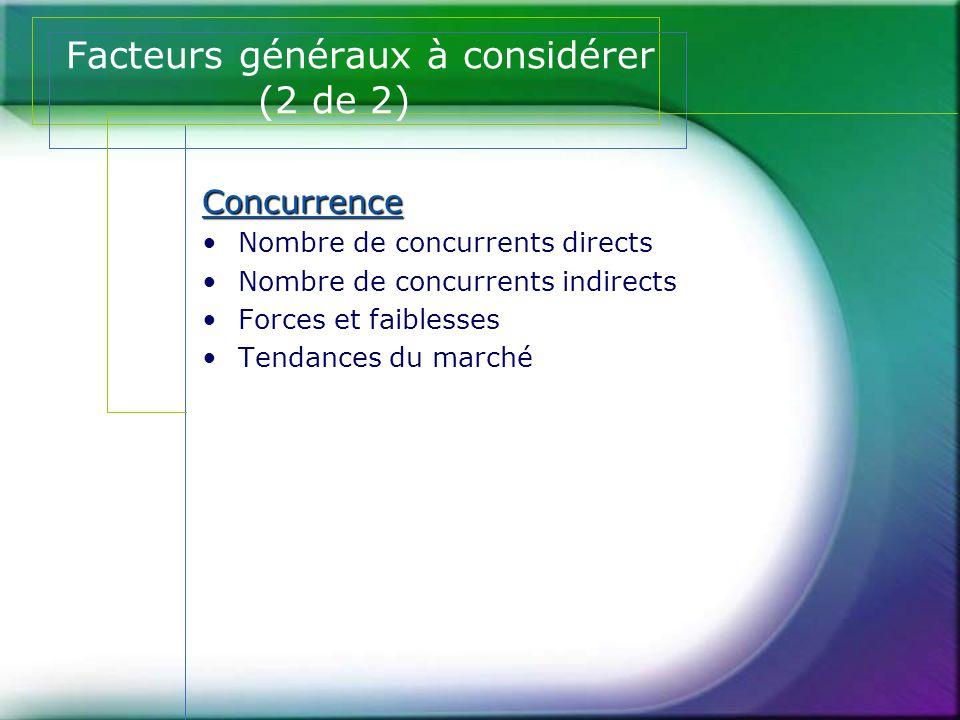 Facteurs généraux à considérer (2 de 2) Concurrence •Nombre de concurrents directs •Nombre de concurrents indirects •Forces et faiblesses •Tendances d