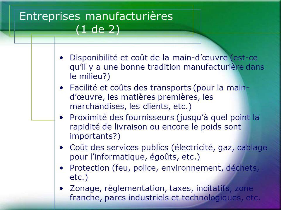 Entreprises manufacturières (2 de 2) •Attitudes du milieu concernant la présence d'entreprises manufacturières •Qualité de vie en général (pour l'entrepreneur et ses employés) •Réputation et climat des affaires dans le milieu (croissance, déclin, maturité, faillite, etc.) •Possibilité de développement futur et tendances •Compatibilité avec les autres entreprises avoisinantes •Possibilité de synergie, d'affaires et de partage de ressources avec les entreprises avoisinantes •Coûts d'établissements et d'opérations