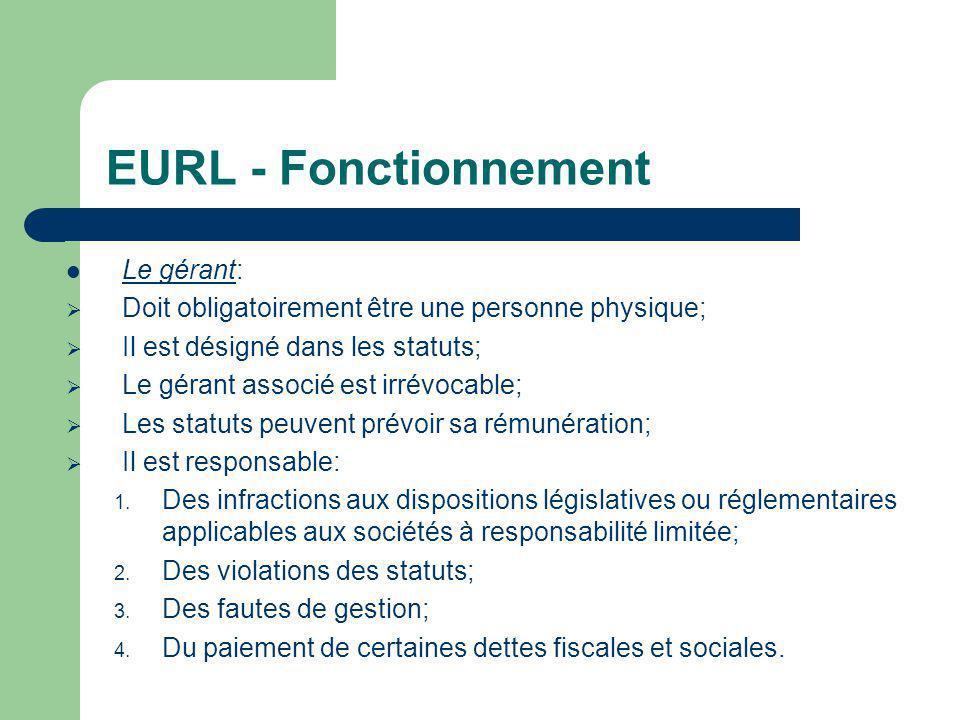 EURL - Fonctionnement  Le gérant:  Doit obligatoirement être une personne physique;  Il est désigné dans les statuts;  Le gérant associé est irrévocable;  Les statuts peuvent prévoir sa rémunération;  Il est responsable: 1.
