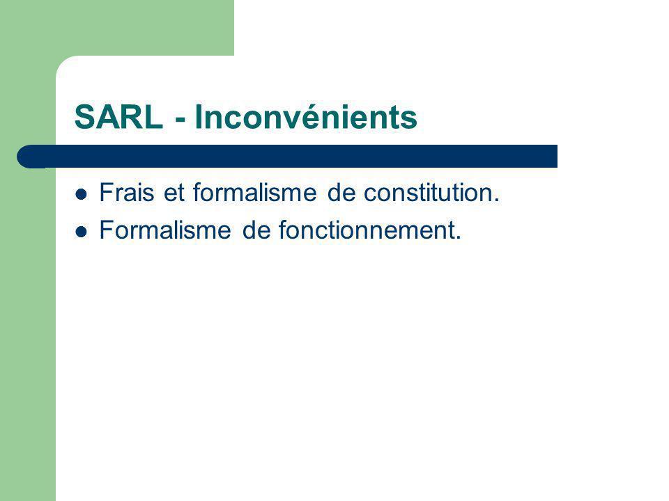 SARL - Inconvénients  Frais et formalisme de constitution.  Formalisme de fonctionnement.