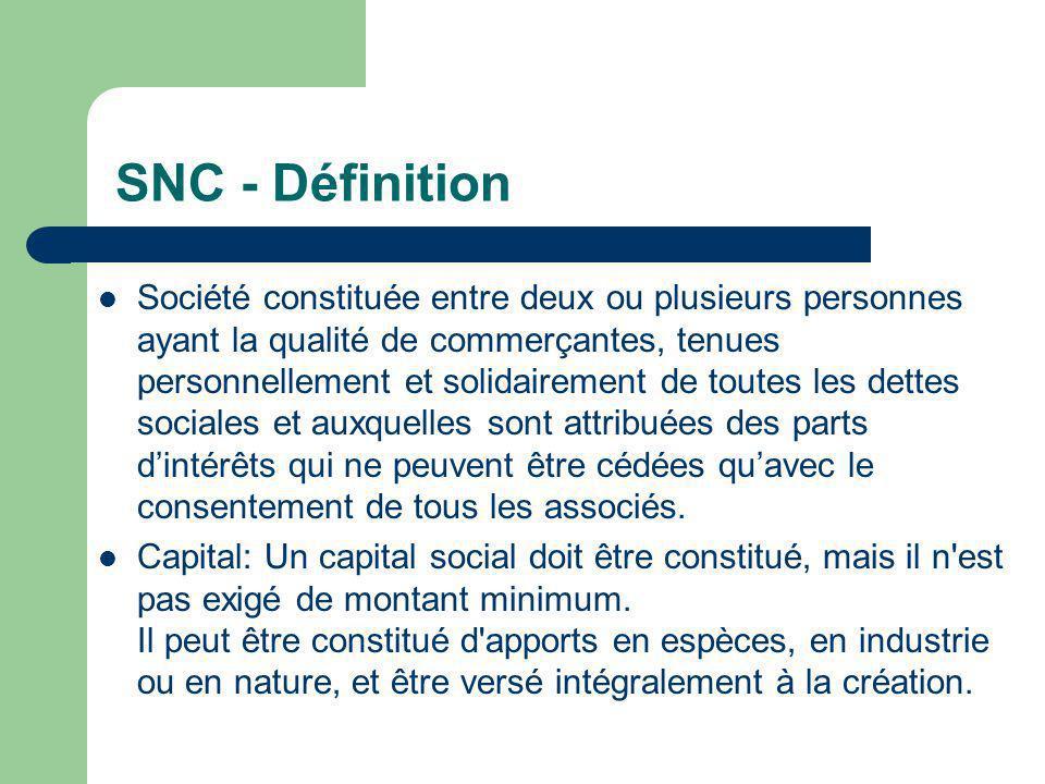 SNC - Définition  Société constituée entre deux ou plusieurs personnes ayant la qualité de commerçantes, tenues personnellement et solidairement de toutes les dettes sociales et auxquelles sont attribuées des parts d'intérêts qui ne peuvent être cédées qu'avec le consentement de tous les associés.