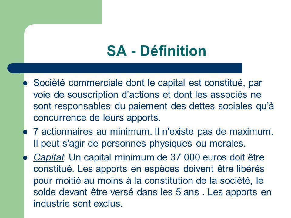 SA - Définition  Société commerciale dont le capital est constitué, par voie de souscription d'actions et dont les associés ne sont responsables du paiement des dettes sociales qu'à concurrence de leurs apports.