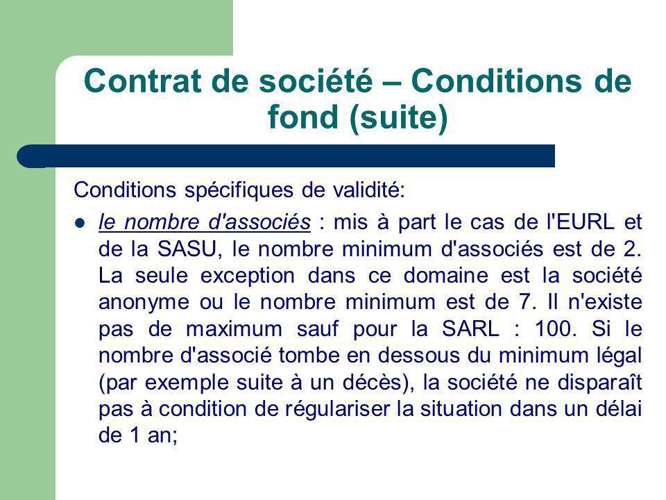 Contrat de société – Conditions de fond (suite) Conditions spécifiques de validité:  le nombre d associés : mis à part le cas de l EURL et de la SASU, le nombre minimum d associés est de 2.