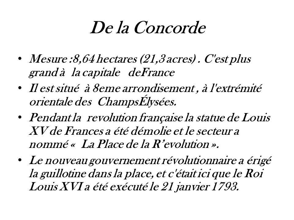 De la Concorde • Mesure :8,64 hectares (21,3 acres). C'est plus grand à la capitale deFrance • Il est situé à 8eme arrondisement, à l'extrémité orient