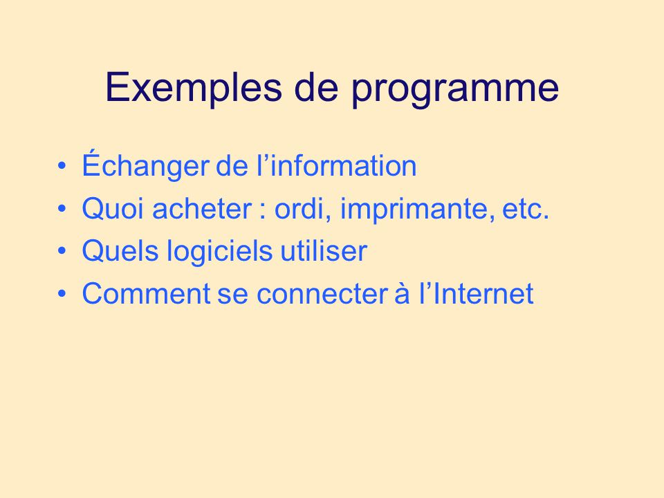 Exemples de programme •Échanger de l'information •Quoi acheter : ordi, imprimante, etc. •Quels logiciels utiliser •Comment se connecter à l'Internet